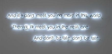 Cerith Wyn Evans: Cerith Wyn Evans: And if I don't meet you no more in this world / Then I'll, I'll meet you in the next one / And don't be late, don't be late (2006)